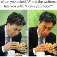 """Af, Baked, and Food: When you baked AF and the waitress  hits you with: """"How's your food?"""" Follow @marijuanadoctors if you smoke weed 🍁💨"""
