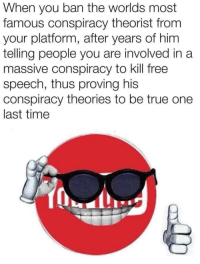 "True, Alex Jones, and Free: When you ban the worlds most  famous conspiracy theorist from  your platform, after years of him  telling people you are involved in a  massive conspiracy to kill free  speech, thus proving his  conspiracy theories to be true one  last time And before some genius comments ""tHeY hAvE tHe RiGhT tO dO iT"", I am well aware of that. Doesn't change the fact that they've given Alex Jones brand new ammunition by turning him into a martyr for his cause."