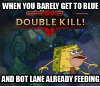 Happens All The Time: WHEN YOU BAREL GETTOBLUE  DOUBLE KILL!  AND BOTLANEALREADY FEEDING Happens All The Time