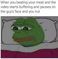 Beating Meat: When you beating your meat and the  video starts buffering and pauses on  the guy's face and you nut