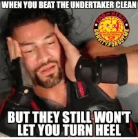 romanreigns wrestling prowrestling professionalwrestling meme wrestlingmemes wwememes wwe nxt raw mondaynightraw sdlive smackdownlive tna impactwrestling totalnonstopaction impactonpop boundforglory bfg xdivision njpw newjapanprowrestling roh ringofhonor luchaunderground pwg: WHEN YOU BEATTHEUNDERTAKERCLEAN  GRAUITV FORGOT  On InSTACRAm  FORE  BUT THEY STILL WONT  LETYOU TURN HEEL romanreigns wrestling prowrestling professionalwrestling meme wrestlingmemes wwememes wwe nxt raw mondaynightraw sdlive smackdownlive tna impactwrestling totalnonstopaction impactonpop boundforglory bfg xdivision njpw newjapanprowrestling roh ringofhonor luchaunderground pwg