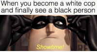 "Memes, Black, and Http: When you become a white cop  and finally see a black person  Showtime! <p>Could showtime memes have potential? via /r/MemeEconomy <a href=""http://ift.tt/2FmDpdP"">http://ift.tt/2FmDpdP</a></p>"