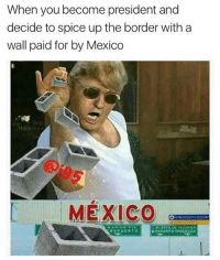 Memes, 🤖, and Spice: When you become president and  decide to spice up the border with a  wall paid for by Mexico  MEXICO  PLAYA DL TIJUANA  PUERTO  U ROSA Niro-ENSENADA