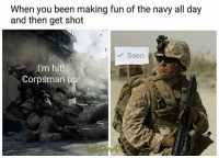 Memes, Navy, and Been: When you been making fun of the navy all day  and then get shot  Seen  I'm hit!  Corpsman up! Plz Doc 😭