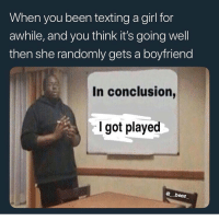 Funny, Girls, and Shit: When you been texting a girl for  awhile, and you think it's going well  then she randomly gets a boyfriend  In conclusion  I got pla  @ beez In conclusion girls ain't shit
