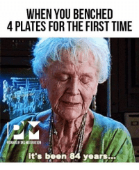 Memes, Time, and Been: WHEN YOU BENCHED  4 PLATES FOR THE FIRST TIME  POWERLIFTING MOTIVATION  it's been 84 years It's been so long. @powerliftingmotivation powerliftingmotivation