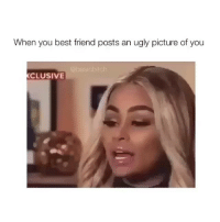 Best Friend, Ugly, and Best: When you best friend posts an ugly picture of you  bas  CLUSIVE most relatable post ever