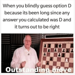 Calculated: When you blindly guess option D  because its been long since any  answer you calculated was D and  it turns out to be right  Outs  an