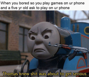 Bored, God, and Phone: When you bored so you play games on ur phone  and a five yr old ask to play on ur phone  Thomas knew shit was about to get serious no god please no