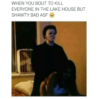 😂😂😂😂😂 oldbutgold michaelmyers funnyaf: WHEN YOU BOUT TO KILL  EVERYONE IN THE LAKE HOUSE BUT  SHAWTY BAD ASF 😂😂😂😂😂 oldbutgold michaelmyers funnyaf