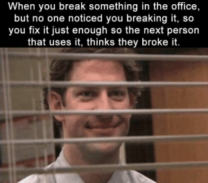 Funny, Memes, and The Office: When you break something in the office,  but no one noticed you breaking it, so  you fix it just enough so the next person  that uses it, thinks they broke it. Funny Memes Of The Day 36 Pics