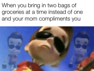 Time, Dank Memes, and Mom: When you bring in two bags of  groceries at a time instead of one  and your mom compliments you Can't handle the neutron style!