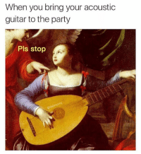 @satan is the one true meme god: When you bring your acoustic  guitar to the party  Pls stop @satan is the one true meme god