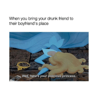 too accurate: When you bring your drunk friend to  their boyfriend's place  Well, here's your precious princess. too accurate