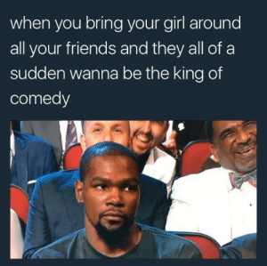 Friends, Wtf, and Girl: when you bring your girl around  all your friends and they all ofa  sudden wanna be the king of  comedy WTF guys