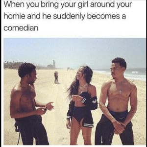 Dank, Homie, and Memes: When you bring your girl around your  homie and he suddenly becomes a  comedian Teenage me hated this so much. by Rub_My_Brisket FOLLOW 4 MORE MEMES.