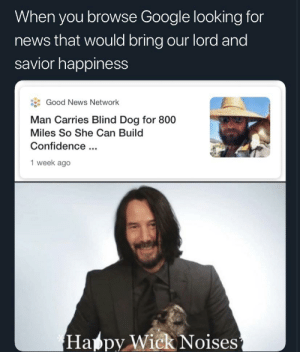 Confidence, Google, and News: When you browse Google looking for  news that would bring our lord and  savior happiness  Good News Network  Man Carries Blind Dog for 800  Miles So She Can Build  Confidence.  1 week ago  Happy Wick Noises Just doin the lords work