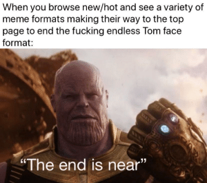 "My last post of this got snapped out of existence: When you browse new/hot and see a variety of  meme formats making their way to the top  page to end the fucking endless Tom face  format:  ""The end is near""  CL My last post of this got snapped out of existence"
