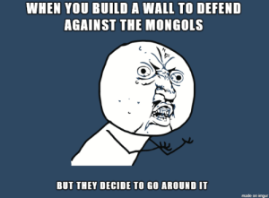 The Mongols: WHEN YOU BUILD A WALL TO DEFEND  AGAINST THE MONGOLS  BUT THEY DECIDE TO GO AROUND IT The Mongols