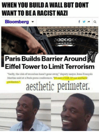 "A E S T H E T I C: WHEN YOU BUILD AWALL BUT DONT  WANT TO BEARACISTNAZI  Bloomberg  Paris Builds Barrier Around  Eiffel Tower to Limit Terrorism  ""Sadly, the risk ofterrorism hasn't gone away,"" deputy mayor Jean-Francois  Martins said at a Paris press conference. ""It's not a wall, it's an aesthetic  perimeter.""  aesthetic perimeter, A E S T H E T I C"