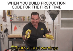 Time, Code, and First: WHEN YOU BUILD PRODUCTION  CODE FOR THE FIRST TIME  FLDX  EAL  That's a lot of warnings Surprises everyone at the beginning