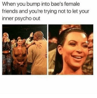 Memes, Psycho, and 🤖: When you bump into bae's female  friends and you're trying not to let your  inner psycho out 😂😂😂😂lmao - - - 420 memesdaily Relatable dank MarchMadness HoodJokes Hilarious Comedy HoodHumor ZeroChill Jokes Funny KanyeWest KimKardashian litasf KylieJenner JustinBieber Squad Crazy Omg Accurate Kardashians Epic bieber Weed TagSomeone hiphop trump rap drake