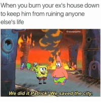 Ex's, Memes, and Citi: When you burn your ex's house down  to keep him from ruining anyone  else's life  @sourpsycho  We did it Patrick! We saved the city.