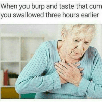 Hey hoes does this really happen: When you burp and taste that cum  you swallowed three hours earlier Hey hoes does this really happen