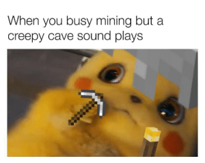 Too scared: When you busy mining but a  creepy cave sound plays Too scared