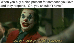 "awesomacious:  Thank you, Joker: When you buy a nice present for someone you love  and they respond, ""Oh, you shouldn't have!""  fucking deserve  You get what you awesomacious:  Thank you, Joker"