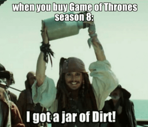 I got a jar of dirt!: when you buy Game of Thrones  season 8:  I got a jar of Dirt! I got a jar of dirt!