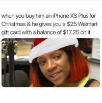 Christmas, Funny, and Iphone: when you buy him an iPhone XS Plus for  Christmas & he gives you a $25 Walmart  gift card with a balance of $17.25 on it 😵💀💀💀