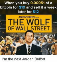 Funny, Jordan Belfort, and Martin: When you buy O.00051 of a  bitcoin for $10 and sell it a week  later for $12  MARTIN SCORSESEct  THE WOLF  OF WALL STREET  I'm the next Jordan Belfort RT @ShillOfWallSt: I feel personally attacked. https://t.co/to5ur3uwEV