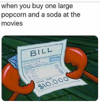 Movies, Soda, and Popcorn: when you buy one large  popcorn and a soda at the  movies  BILL  10,00O Pretty much.  🤦♂️ 😂