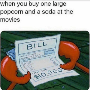 Dank, Life, and Movies: when you buy one large  popcorn and a soda at the  movies  BILL  10,00O Sign your life away.