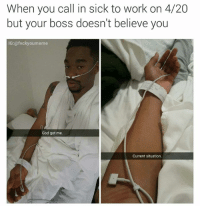 Nah. God got me: When you call in sick to work on 4/20  but your boss doesn't believe you  IG: (afvcky oumeme  God got me.  Current situation. Nah. God got me