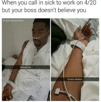 Blaze it💨💨💨 swipe left ⬅️ (Follow @carteltwins for more laughs) (♻️ @fvckyoumeme @evilmemeguy): When you call in sick to work on 4/20  but your boss doesn't believe you  IG:@fvcky oumeme  God got me.  Current situation. Blaze it💨💨💨 swipe left ⬅️ (Follow @carteltwins for more laughs) (♻️ @fvckyoumeme @evilmemeguy)