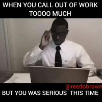 Memes, Too Much, and Work: WHEN YOU CALL OUT OF WORK  TOOO0 MUCH  @reedobrown  BUT YOU WAS SERIOUS THIS TIME WHEN YOU CALL OUT TOO MUCH