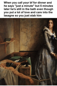 "Love, Classical Art, and Lots: When you call your bf for dinner and  he says ""just a minute"" but 5 minutes  later he's still in the bath even though  you put a lot of love and care into the  lasagne so you just stab him"