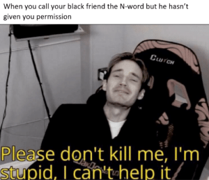 Reddit, Black, and Help: When you call your black friend the N-word but he hasn't  given you permission  UTCH  Please don't kill me, I'm  stupid, I can't help it oops...