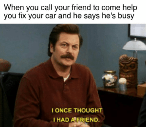 Cars, Help, and Thought: When you call your friend to come help  you fix your car and he says he's busy  I ONCE THOUGHT  I HAD AFRIEND. I will remember this betrayal...