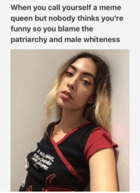 ~Amaranthine: When you call yourself a meme  queen but nobody thinks you're  funny so you blame the  patriarchy and male whiteness ~Amaranthine
