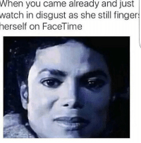 Facetime, Memes, and Watch: When you came already and Just  watch in disgust as she still finger  herself on FaceTime I don't wanna see your mud hole