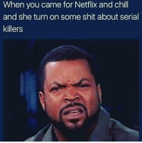 Lmfaoo me asf or a documentary or something political 😂😂😂😂🤷🤷🤷 shepost♻♻ I only watch ID Discovery and Vice 😂🤷: When you came for Netflix and chill  and she turn on some shit about serial  killers Lmfaoo me asf or a documentary or something political 😂😂😂😂🤷🤷🤷 shepost♻♻ I only watch ID Discovery and Vice 😂🤷