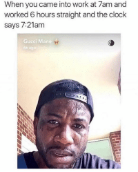Story of my life: When you came into work at 7am and  worked 6 hours straight and the clock  says 7:21am  Gucci Mane  6h ago Story of my life