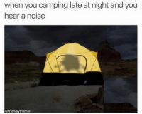 Hahaha. -Atomik: when you camping late at night and you  hear a noise  @friendly memer Hahaha. -Atomik