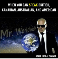 WHEN YOU CAN SPEAK BRITISH,  CANADIAN, AUSTRALIAN, AND AMERICAN  Mr  Worldwide  LAUGH MORE AT 9GAG APP I only speak memes.