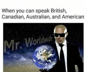 American, British, and Canadian: When you can speak British,  Canadian, Australian, and American  Mr. Worldwide Duolingo