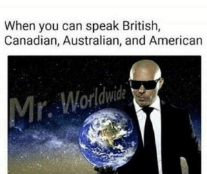 Memes, American, and British: When you can speak British,  Canadian, Australian, and American  Mr. Worldwide