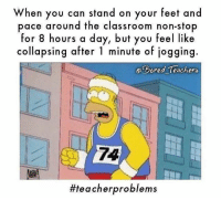 Memes, Classroom, and 🤖: When you can stand on your feet and  pace around the classroom non-stop  for 8 hours a day, but you feel like  collapsing after 1 minute of jogging.  eDored Teachers  74  For real. 🤤 outofshape